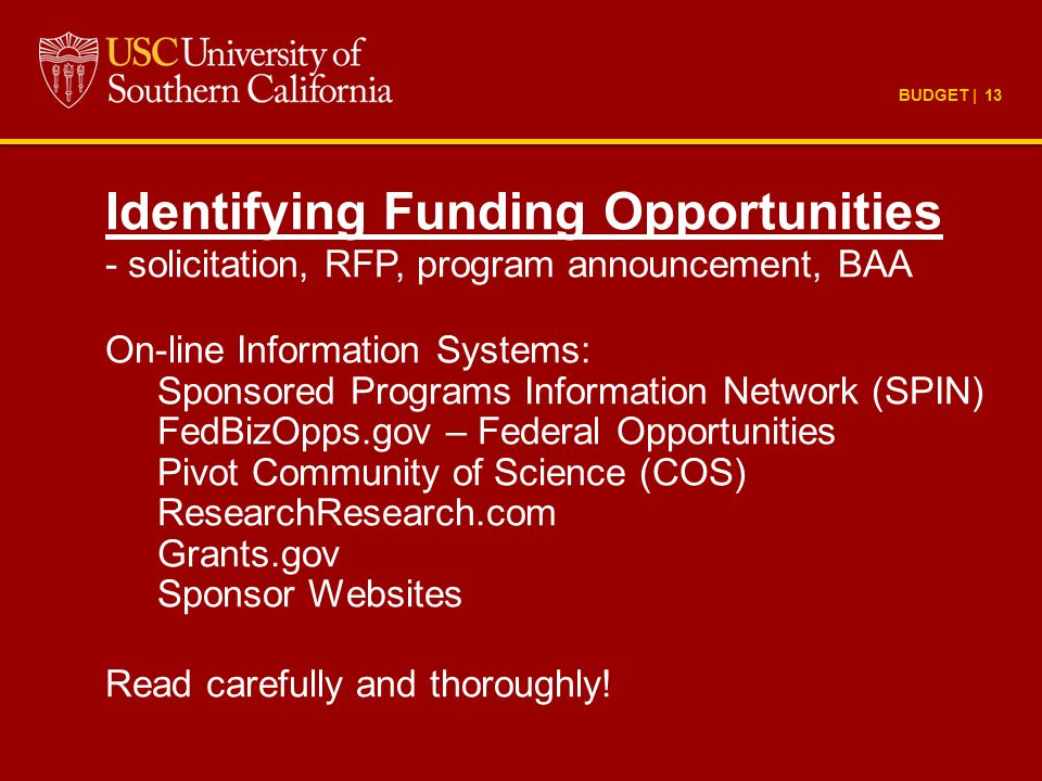 BUDGET | 13 Identifying Funding Opportunities - solicitation, RFP, program announcement, BAA On-line Information Systems: Sponsored Programs Information Network (SPIN) FedBizOpps.gov – Federal Opportunities Pivot Community of Science (COS) ResearchResearch.com Grants.gov Sponsor Websites Read carefully and thoroughly!