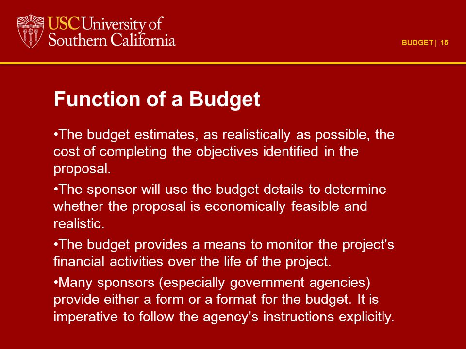 BUDGET | 15 Function of a Budget The budget estimates, as realistically as possible, the cost of completing the objectives identified in the proposal.