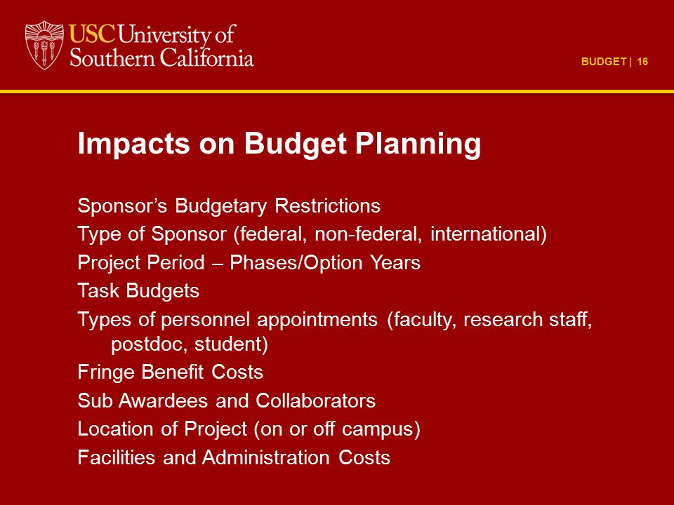 BUDGET | 16 Impacts on Budget Planning Sponsor's Budgetary Restrictions Type of Sponsor (federal, non-federal, international) Project Period – Phases/Option Years Task Budgets Types of personnel appointments (faculty, research staff, postdoc, student) Fringe Benefit Costs Sub Awardees and Collaborators Location of Project (on or off campus) Facilities and Administration Costs
