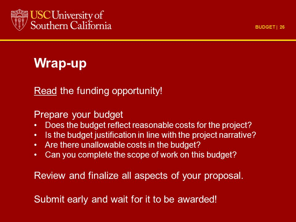 BUDGET | 26 Wrap-up Read the funding opportunity! Prepare your budget Does the budget reflect reasonable costs for the project? Is the budget justific