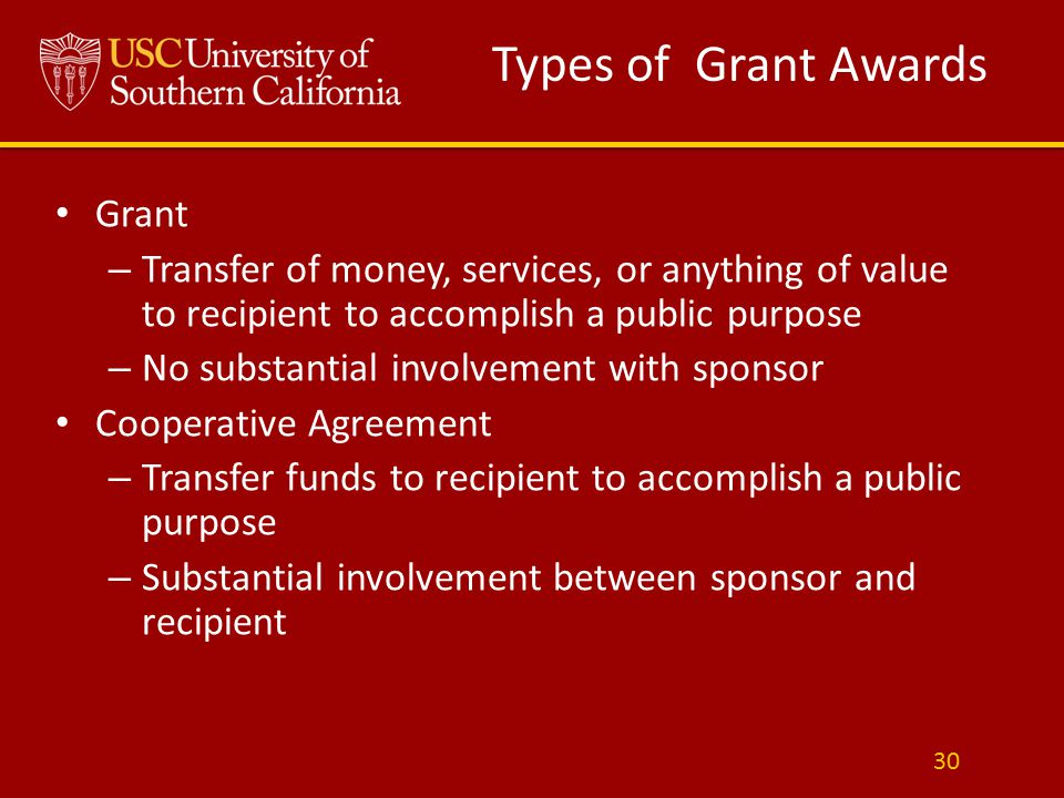 Types of Grant Awards Grant – Transfer of money, services, or anything of value to recipient to accomplish a public purpose – No substantial involvement with sponsor Cooperative Agreement – Transfer funds to recipient to accomplish a public purpose – Substantial involvement between sponsor and recipient 30