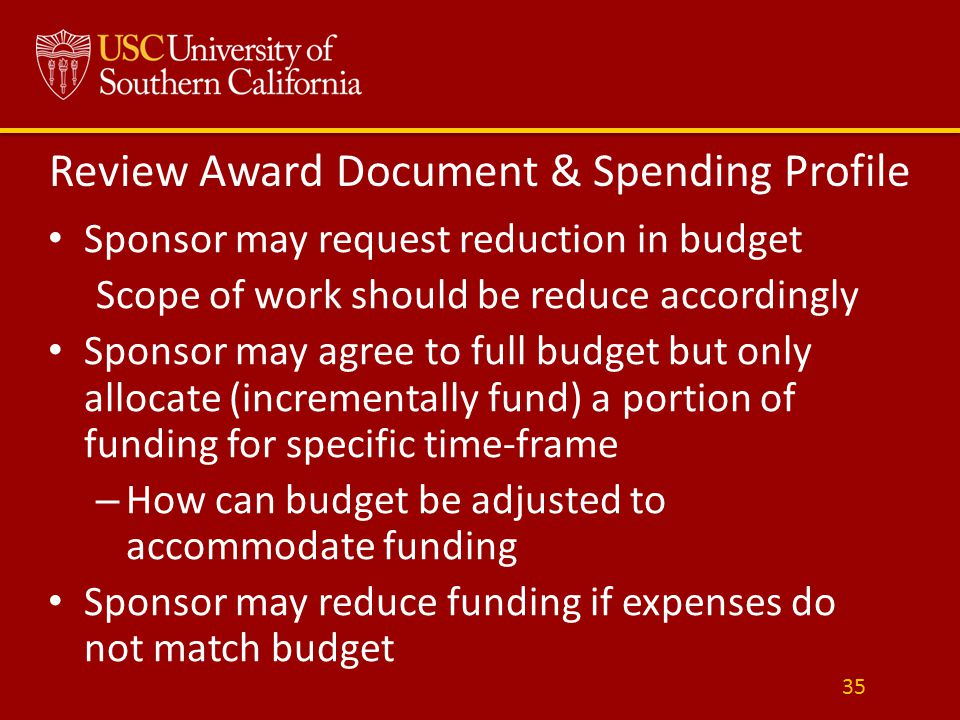 Review Award Document & Spending Profile Sponsor may request reduction in budget Scope of work should be reduce accordingly Sponsor may agree to full budget but only allocate (incrementally fund) a portion of funding for specific time-frame – How can budget be adjusted to accommodate funding Sponsor may reduce funding if expenses do not match budget 35