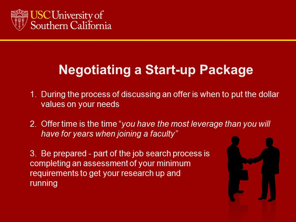 Negotiating a Start-up Package 1.During the process of discussing an offer is when to put the dollar values on your needs 2.Offer time is the time you have the most leverage than you will have for years when joining a faculty 3.Be prepared - part of the job search process is completing an assessment of your minimum requirements to get your research up and running