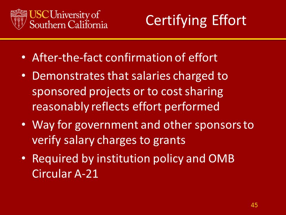 Certifying Effort After-the-fact confirmation of effort Demonstrates that salaries charged to sponsored projects or to cost sharing reasonably reflects effort performed Way for government and other sponsors to verify salary charges to grants Required by institution policy and OMB Circular A-21 45