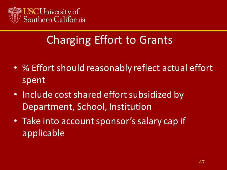 Charging Effort to Grants % Effort should reasonably reflect actual effort spent Include cost shared effort subsidized by Department, School, Institution Take into account sponsor's salary cap if applicable 47