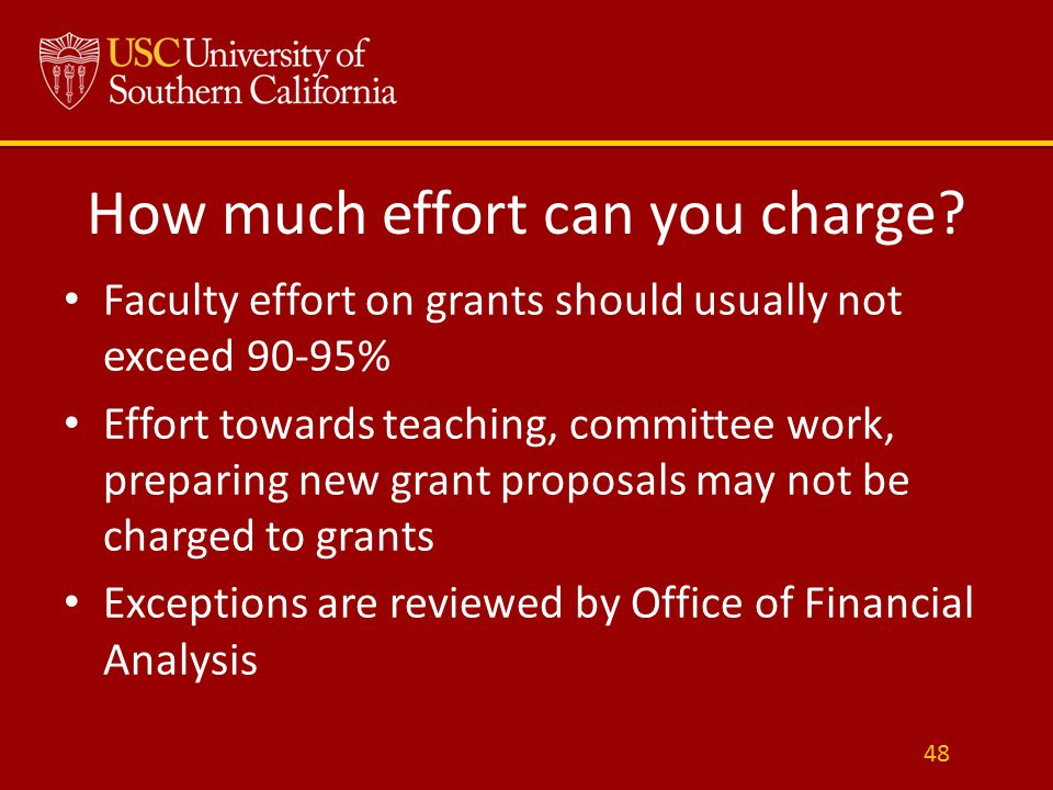 How much effort can you charge? Faculty effort on grants should usually not exceed 90-95% Effort towards teaching, committee work, preparing new grant
