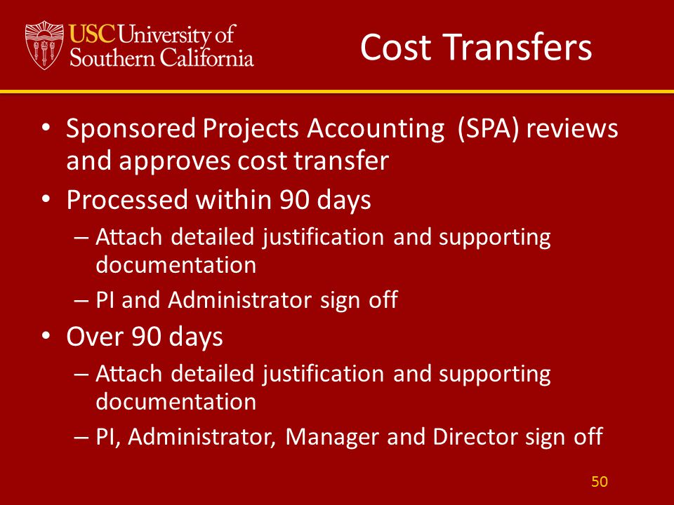 Cost Transfers Sponsored Projects Accounting (SPA) reviews and approves cost transfer Processed within 90 days – Attach detailed justification and supporting documentation – PI and Administrator sign off Over 90 days – Attach detailed justification and supporting documentation – PI, Administrator, Manager and Director sign off 50