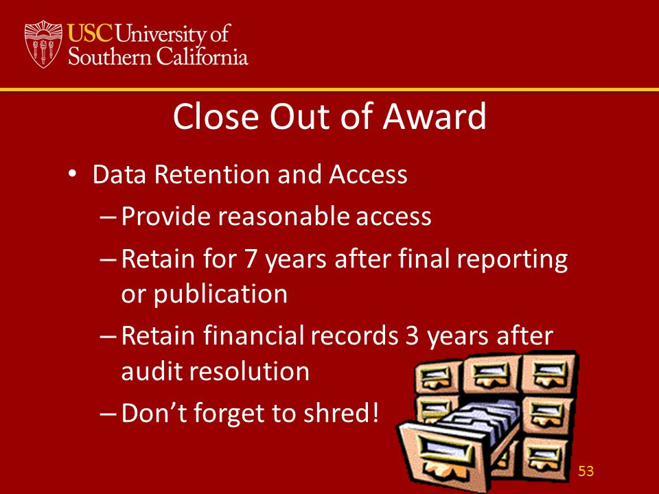 Close Out of Award Data Retention and Access – Provide reasonable access – Retain for 7 years after final reporting or publication – Retain financial records 3 years after audit resolution – Don't forget to shred.