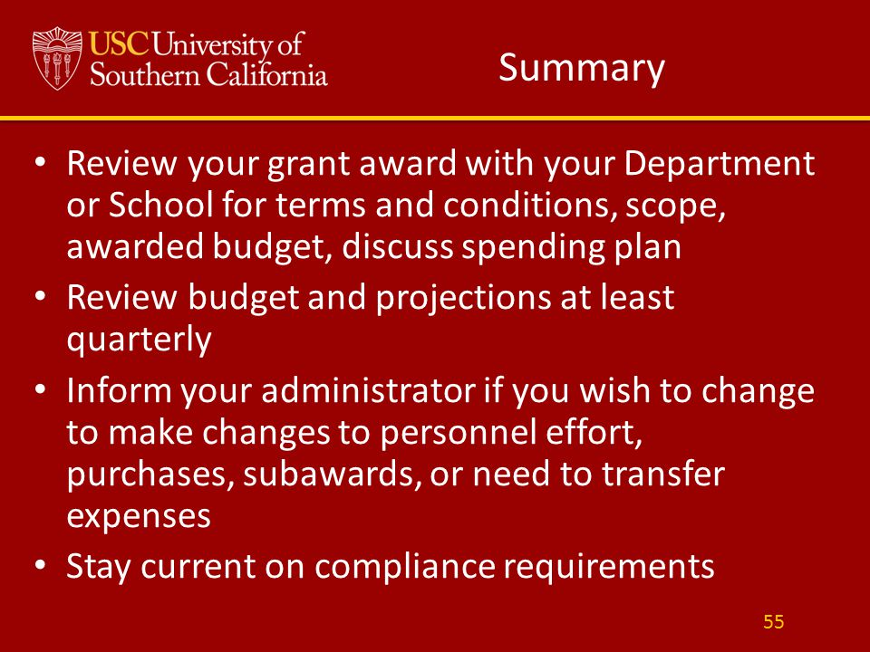 Summary Review your grant award with your Department or School for terms and conditions, scope, awarded budget, discuss spending plan Review budget and projections at least quarterly Inform your administrator if you wish to change to make changes to personnel effort, purchases, subawards, or need to transfer expenses Stay current on compliance requirements 55