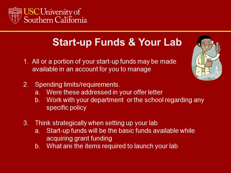 Start-up Funds & Your Lab 1.All or a portion of your start-up funds may be made available in an account for you to manage 2.Spending limits/requiremen