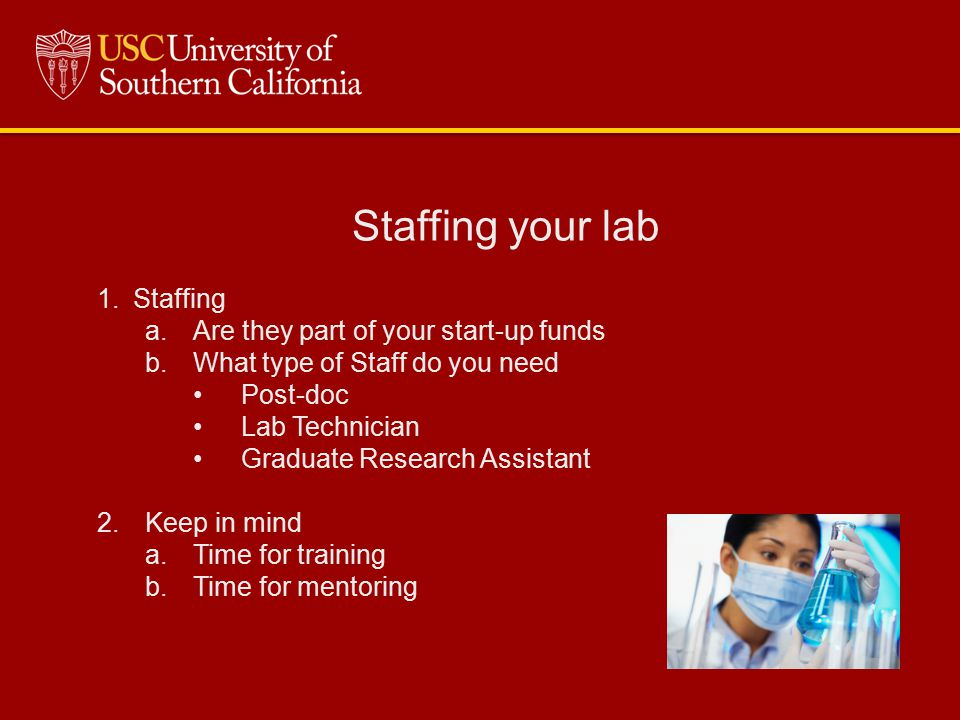 Staffing your lab 1.Staffing a.Are they part of your start-up funds b.What type of Staff do you need Post-doc Lab Technician Graduate Research Assista