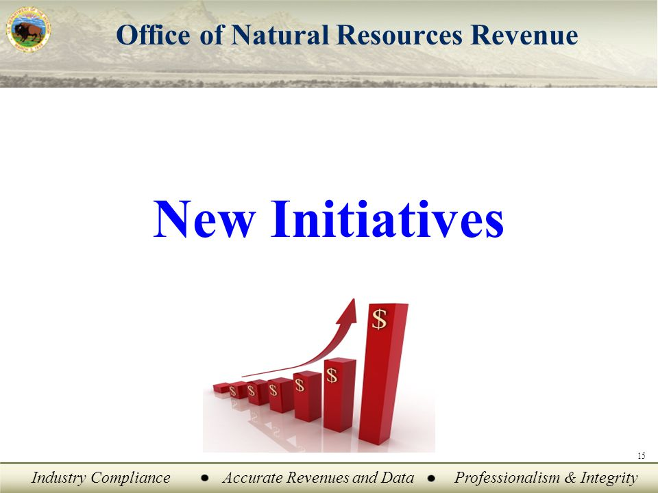 Industry ComplianceAccurate Revenues and DataProfessionalism & Integrity Office of Natural Resources Revenue 15 New Initiatives