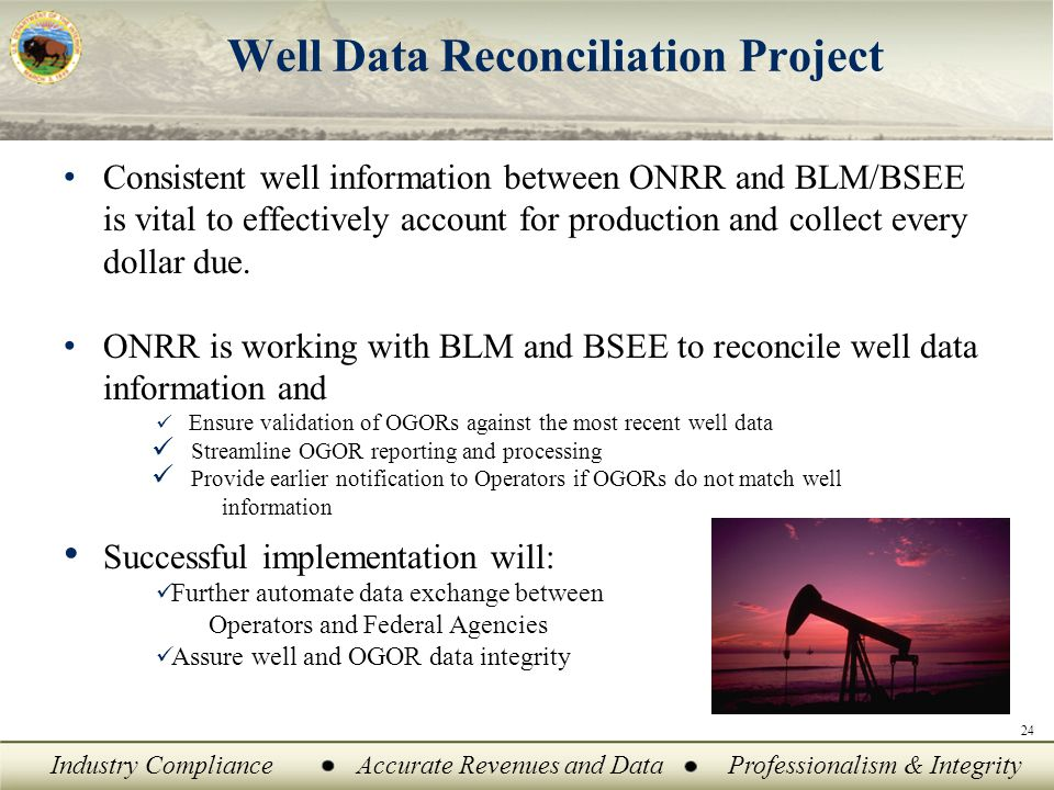 Industry ComplianceAccurate Revenues and DataProfessionalism & Integrity Well Data Reconciliation Project Consistent well information between ONRR and BLM/BSEE is vital to effectively account for production and collect every dollar due.