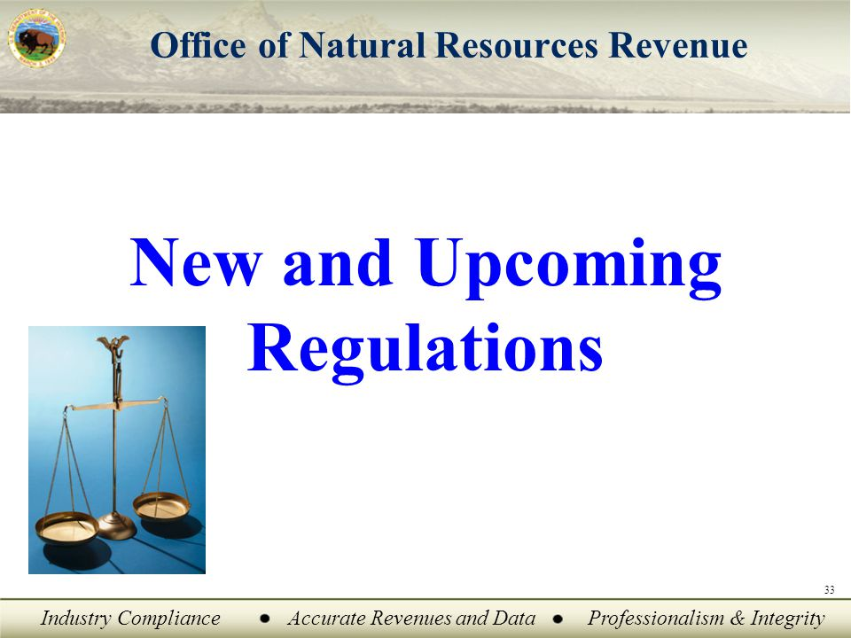 Industry ComplianceAccurate Revenues and DataProfessionalism & Integrity Office of Natural Resources Revenue New and Upcoming Regulations 33