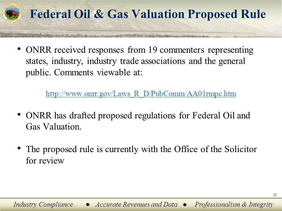 Industry ComplianceAccurate Revenues and DataProfessionalism & Integrity Federal Oil & Gas Valuation Proposed Rule ONRR received responses from 19 commenters representing states, industry, industry trade associations and the general public.