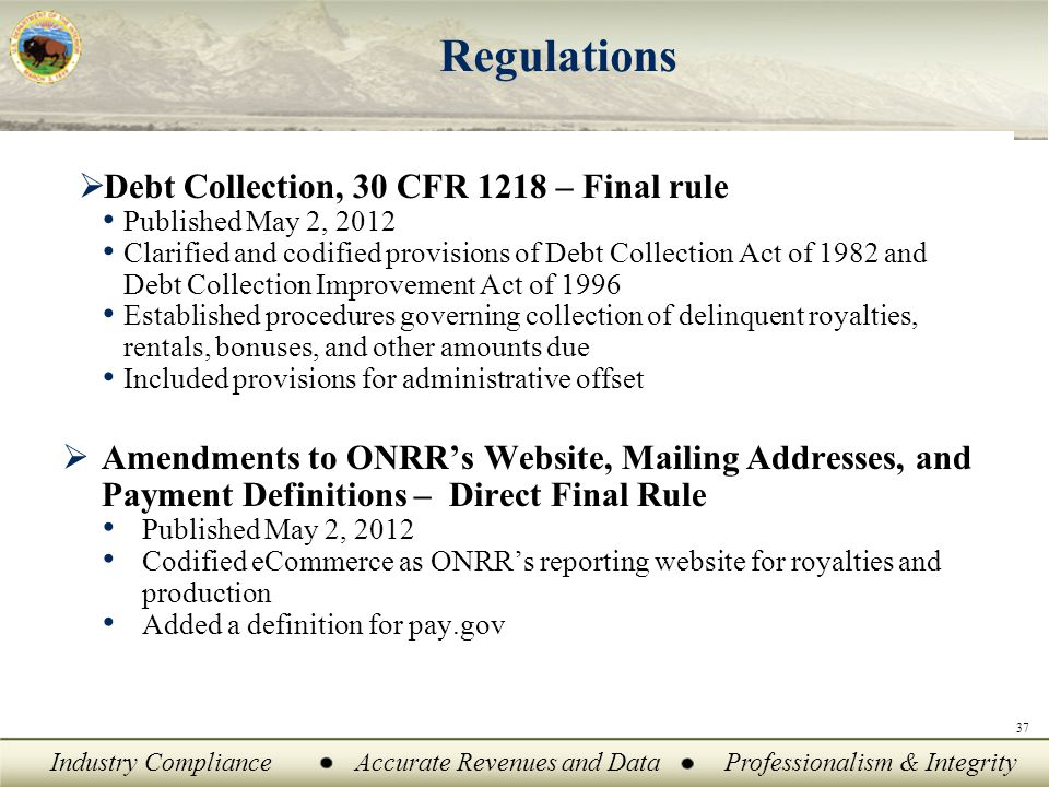 Industry ComplianceAccurate Revenues and DataProfessionalism & Integrity 37 Regulations  Debt Collection, 30 CFR 1218 – Final rule Published May 2, 2012 Clarified and codified provisions of Debt Collection Act of 1982 and Debt Collection Improvement Act of 1996 Established procedures governing collection of delinquent royalties, rentals, bonuses, and other amounts due Included provisions for administrative offset  Amendments to ONRR's Website, Mailing Addresses, and Payment Definitions – Direct Final Rule Published May 2, 2012 Codified eCommerce as ONRR's reporting website for royalties and production Added a definition for pay.gov