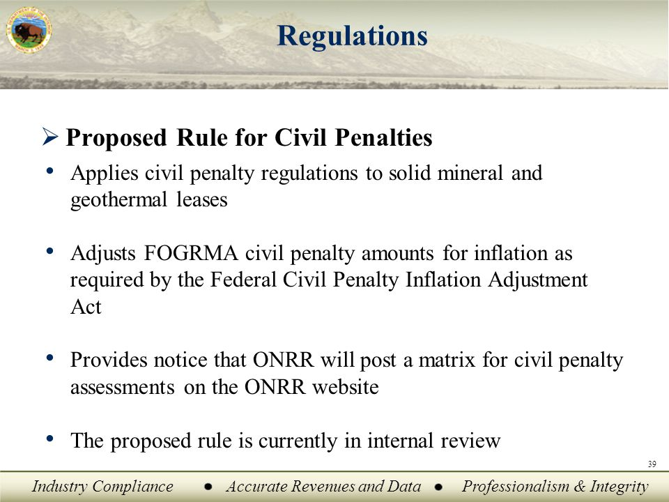 Industry ComplianceAccurate Revenues and DataProfessionalism & Integrity Regulations  Proposed Rule for Civil Penalties Applies civil penalty regulations to solid mineral and geothermal leases Adjusts FOGRMA civil penalty amounts for inflation as required by the Federal Civil Penalty Inflation Adjustment Act Provides notice that ONRR will post a matrix for civil penalty assessments on the ONRR website The proposed rule is currently in internal review 39