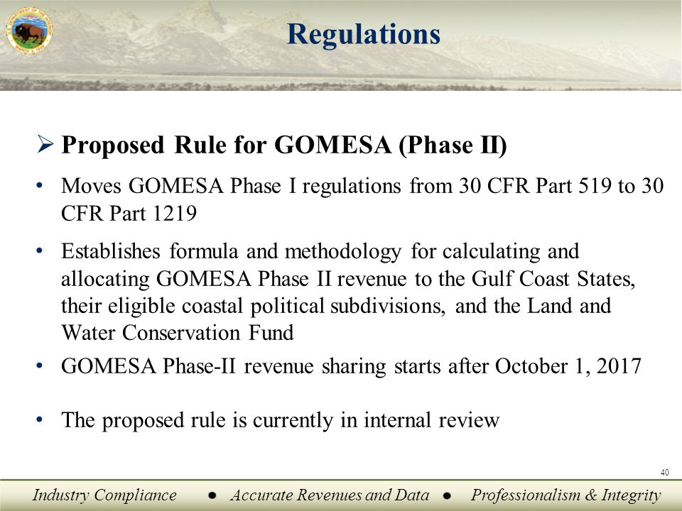 Industry ComplianceAccurate Revenues and DataProfessionalism & Integrity 40 Regulations  Proposed Rule for GOMESA (Phase II) Moves GOMESA Phase I regulations from 30 CFR Part 519 to 30 CFR Part 1219 Establishes formula and methodology for calculating and allocating GOMESA Phase II revenue to the Gulf Coast States, their eligible coastal political subdivisions, and the Land and Water Conservation Fund GOMESA Phase-II revenue sharing starts after October 1, 2017 The proposed rule is currently in internal review