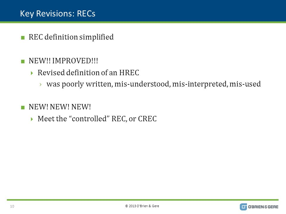 © 2013 O'Brien & Gere Key Revisions: RECs  REC definition simplified  NEW!! IMPROVED!!!  Revised definition of an HREC ›was poorly written, mis-und