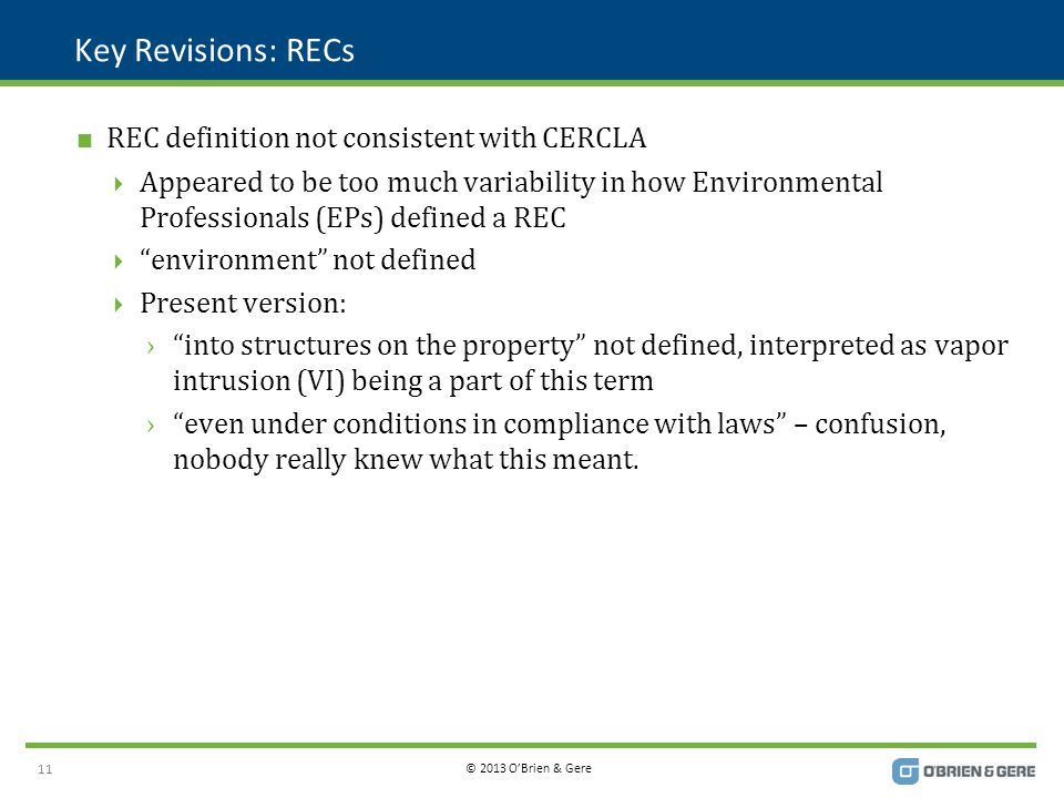 © 2013 O'Brien & Gere Key Revisions: RECs  REC definition not consistent with CERCLA  Appeared to be too much variability in how Environmental Professionals (EPs) defined a REC  environment not defined  Present version: › into structures on the property not defined, interpreted as vapor intrusion (VI) being a part of this term › even under conditions in compliance with laws – confusion, nobody really knew what this meant.