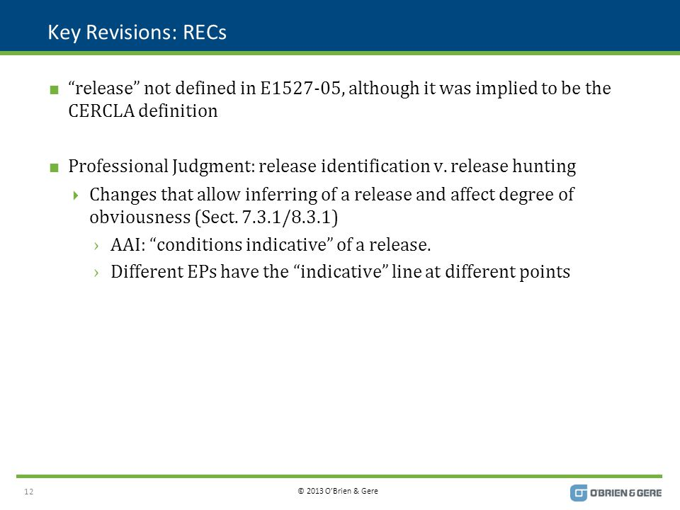 © 2013 O'Brien & Gere Key Revisions: RECs  release not defined in E1527-05, although it was implied to be the CERCLA definition  Professional Judgment: release identification v.