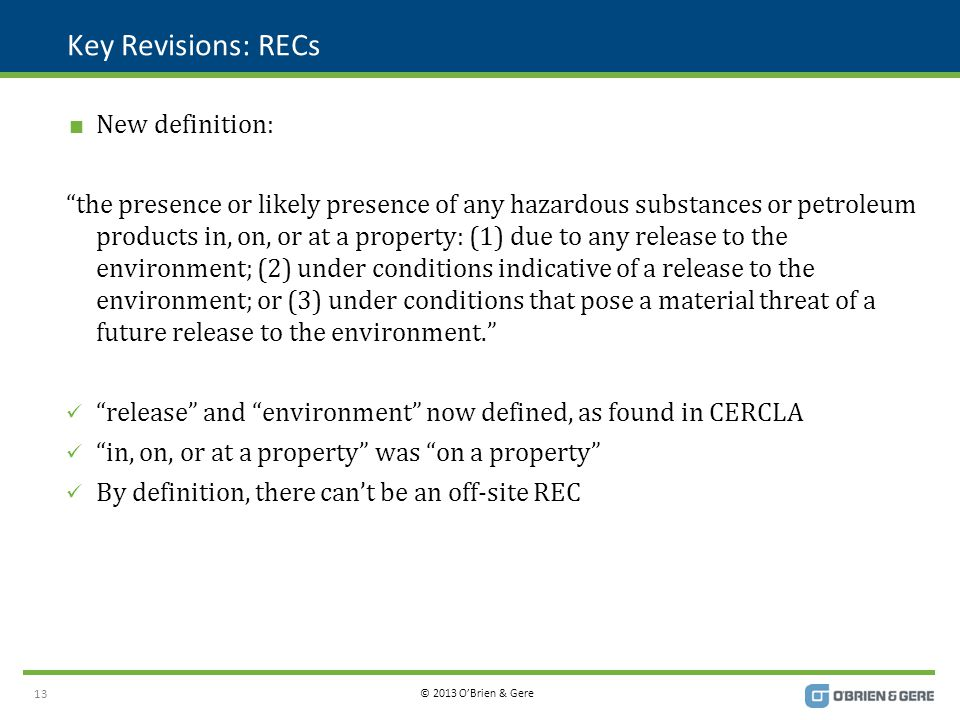 © 2013 O'Brien & Gere Key Revisions: RECs  New definition: the presence or likely presence of any hazardous substances or petroleum products in, on, or at a property: (1) due to any release to the environment; (2) under conditions indicative of a release to the environment; or (3) under conditions that pose a material threat of a future release to the environment. release and environment now defined, as found in CERCLA in, on, or at a property was on a property By definition, there can't be an off-site REC 13