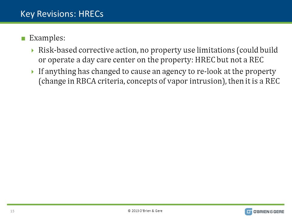 © 2013 O'Brien & Gere Key Revisions: HRECs  Examples:  Risk-based corrective action, no property use limitations (could build or operate a day care center on the property: HREC but not a REC  If anything has changed to cause an agency to re-look at the property (change in RBCA criteria, concepts of vapor intrusion), then it is a REC 15