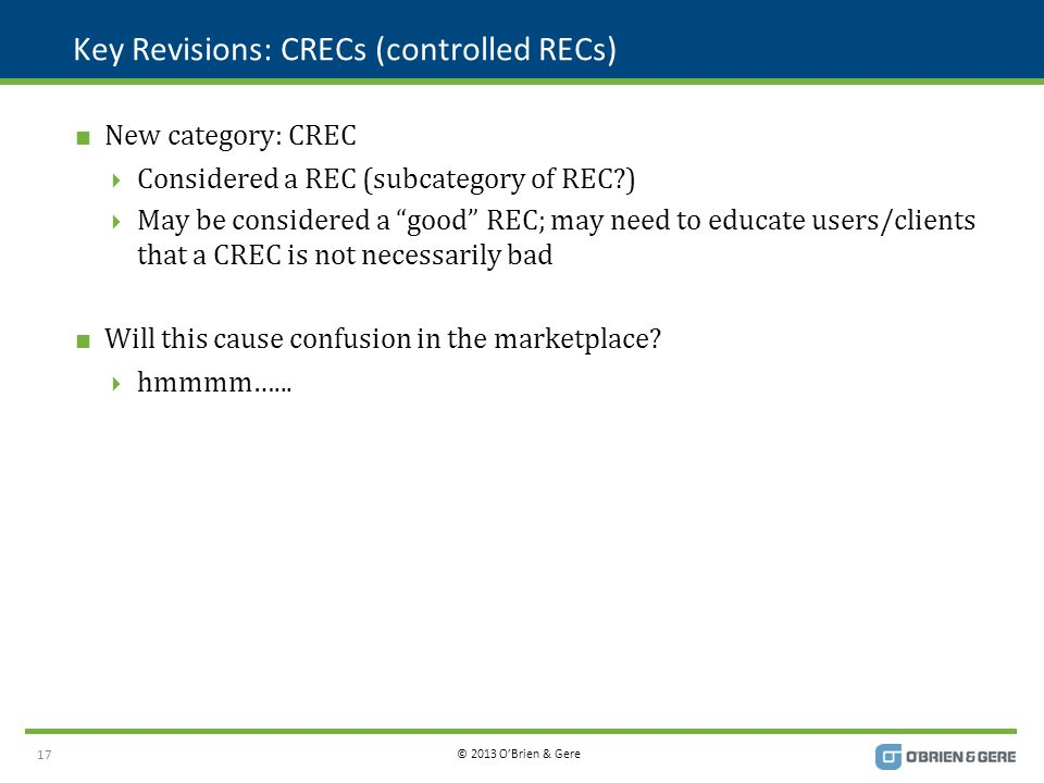 © 2013 O'Brien & Gere Key Revisions: CRECs (controlled RECs)  New category: CREC  Considered a REC (subcategory of REC )  May be considered a good REC; may need to educate users/clients that a CREC is not necessarily bad  Will this cause confusion in the marketplace.