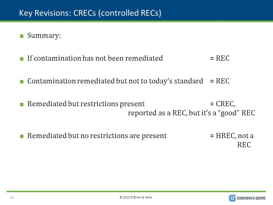© 2013 O'Brien & Gere Key Revisions: CRECs (controlled RECs)  Summary:  If contamination has not been remediated= REC  Contamination remediated but not to today's standard= REC  Remediated but restrictions present= CREC, reported as a REC, but it's a good REC  Remediated but no restrictions are present= HREC, not a REC 19