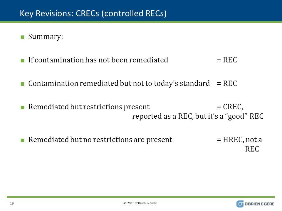 © 2013 O'Brien & Gere Key Revisions: CRECs (controlled RECs)  Summary:  If contamination has not been remediated= REC  Contamination remediated but not to today's standard= REC  Remediated but restrictions present= CREC, reported as a REC, but it's a good REC  Remediated but no restrictions are present= HREC, not a REC 19