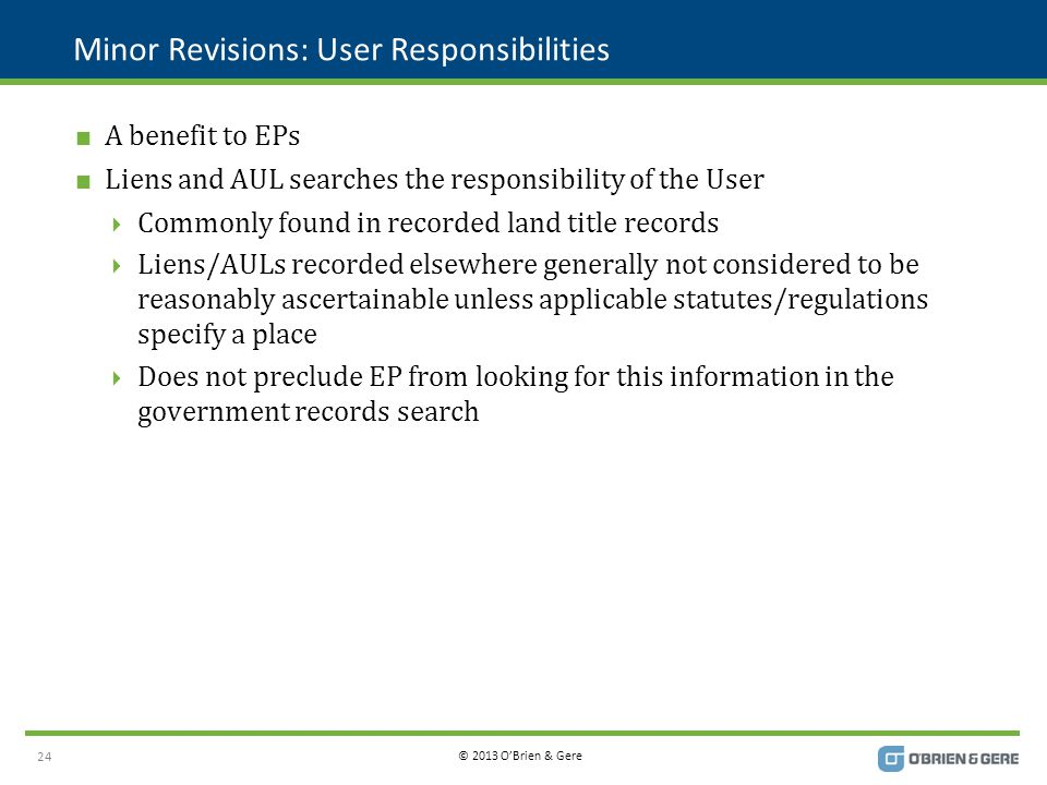 © 2013 O'Brien & Gere Minor Revisions: User Responsibilities  A benefit to EPs  Liens and AUL searches the responsibility of the User  Commonly found in recorded land title records  Liens/AULs recorded elsewhere generally not considered to be reasonably ascertainable unless applicable statutes/regulations specify a place  Does not preclude EP from looking for this information in the government records search 24