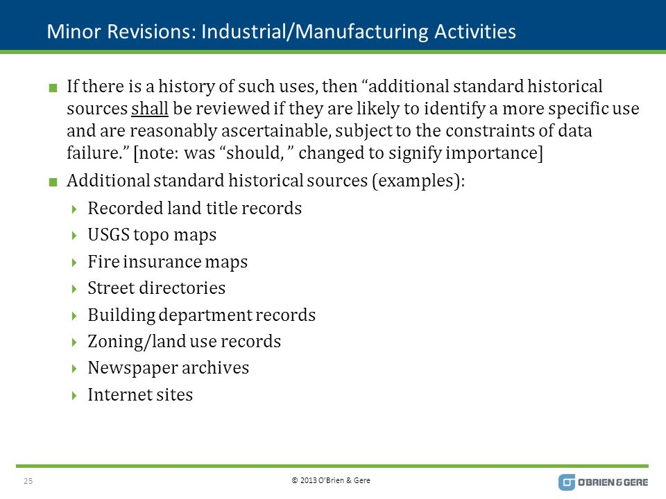 © 2013 O'Brien & Gere Minor Revisions: Industrial/Manufacturing Activities  If there is a history of such uses, then additional standard historical sources shall be reviewed if they are likely to identify a more specific use and are reasonably ascertainable, subject to the constraints of data failure. [note: was should, changed to signify importance]  Additional standard historical sources (examples):  Recorded land title records  USGS topo maps  Fire insurance maps  Street directories  Building department records  Zoning/land use records  Newspaper archives  Internet sites 25