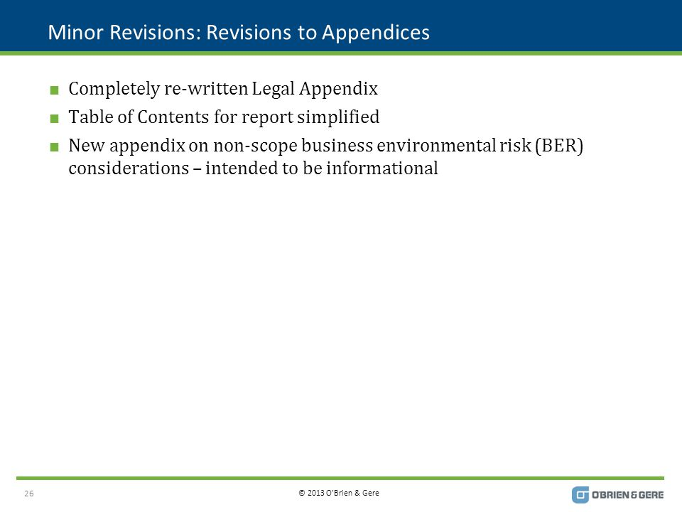 © 2013 O'Brien & Gere Minor Revisions: Revisions to Appendices  Completely re-written Legal Appendix  Table of Contents for report simplified  New appendix on non-scope business environmental risk (BER) considerations – intended to be informational 26