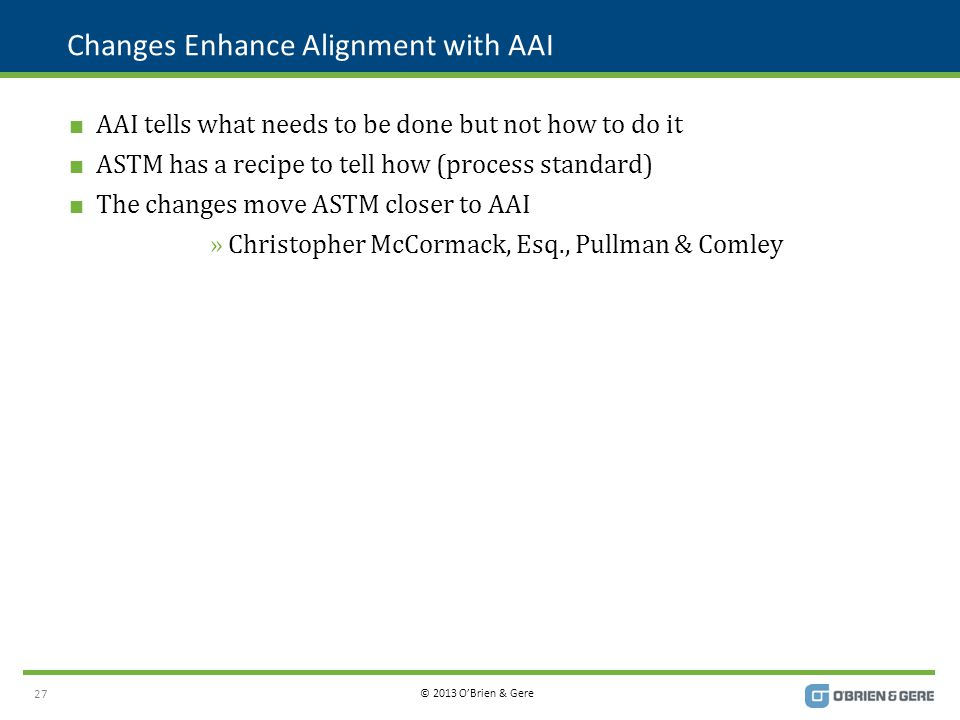 © 2013 O'Brien & Gere Changes Enhance Alignment with AAI  AAI tells what needs to be done but not how to do it  ASTM has a recipe to tell how (process standard)  The changes move ASTM closer to AAI »Christopher McCormack, Esq., Pullman & Comley 27
