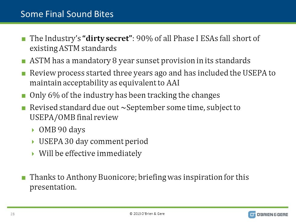 © 2013 O'Brien & Gere Some Final Sound Bites  The Industry's dirty secret : 90% of all Phase I ESAs fall short of existing ASTM standards  ASTM has a mandatory 8 year sunset provision in its standards  Review process started three years ago and has included the USEPA to maintain acceptability as equivalent to AAI  Only 6% of the industry has been tracking the changes  Revised standard due out ~September some time, subject to USEPA/OMB final review  OMB 90 days  USEPA 30 day comment period  Will be effective immediately  Thanks to Anthony Buonicore; briefing was inspiration for this presentation.
