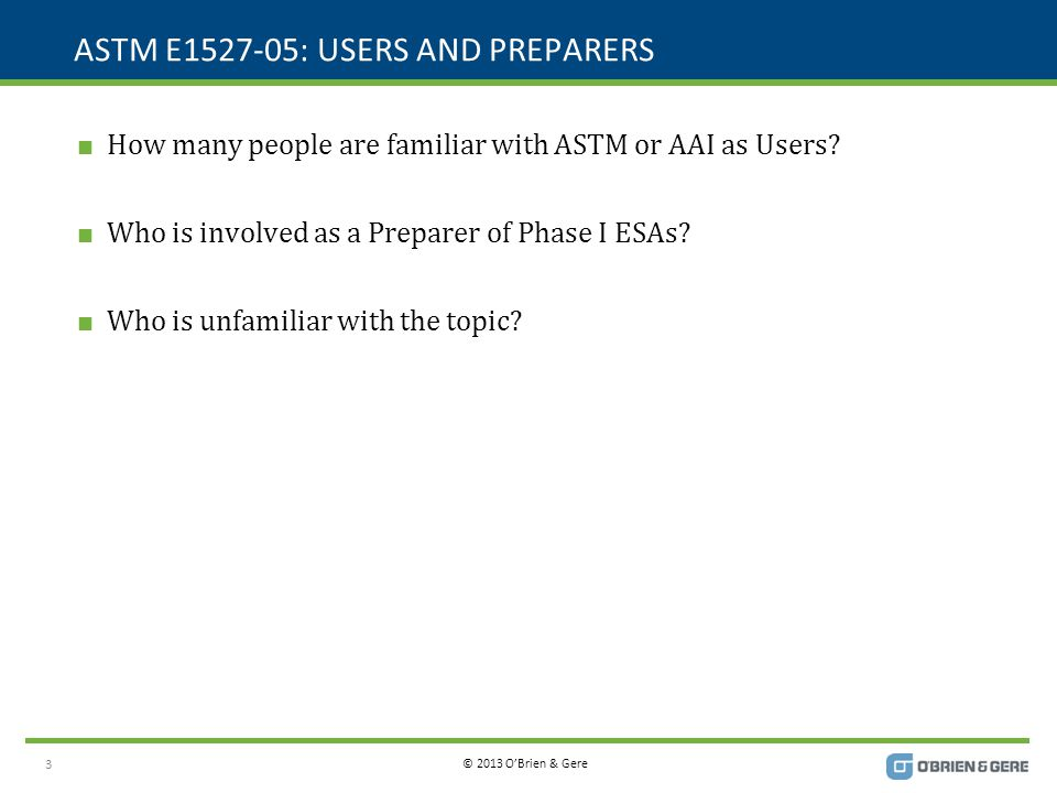 © 2013 O'Brien & Gere ASTM E1527-05: USERS AND PREPARERS  How many people are familiar with ASTM or AAI as Users?  Who is involved as a Preparer of