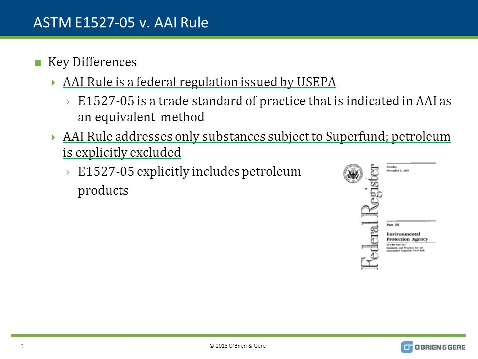 © 2013 O'Brien & Gere ASTM E1527-05 v. AAI Rule  Key Differences  AAI Rule is a federal regulation issued by USEPA ›E1527-05 is a trade standard of