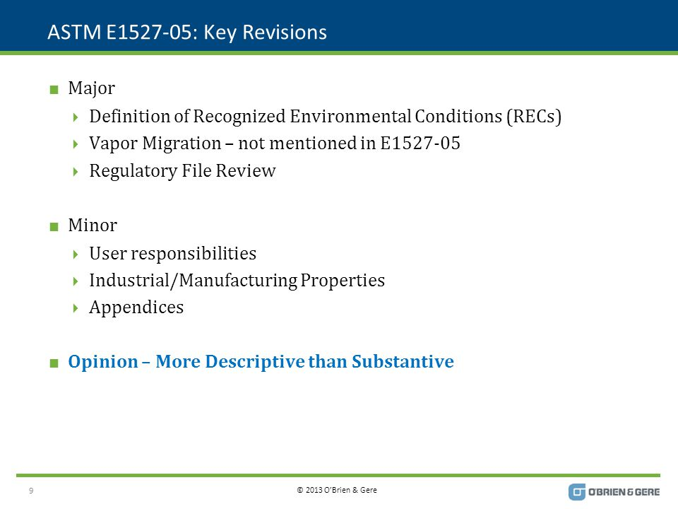 © 2013 O'Brien & Gere ASTM E1527-05: Key Revisions  Major  Definition of Recognized Environmental Conditions (RECs)  Vapor Migration – not mentioned in E1527-05  Regulatory File Review  Minor  User responsibilities  Industrial/Manufacturing Properties  Appendices  Opinion – More Descriptive than Substantive 9