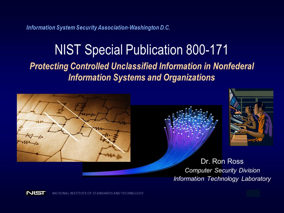 NATIONAL INSTITUTE OF STANDARDS AND TECHNOLOGY 1 Information System Security Association-Washington D.C. NIST Special Publication 800-171 Protecting C