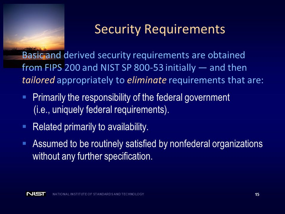 NATIONAL INSTITUTE OF STANDARDS AND TECHNOLOGY 15 Basic and derived security requirements are obtained from FIPS 200 and NIST SP 800-53 initially — an