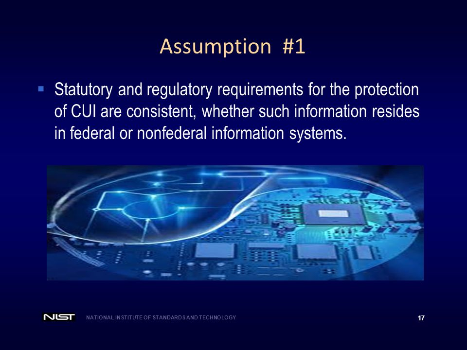 NATIONAL INSTITUTE OF STANDARDS AND TECHNOLOGY 17 Assumption #1  Statutory and regulatory requirements for the protection of CUI are consistent, whet