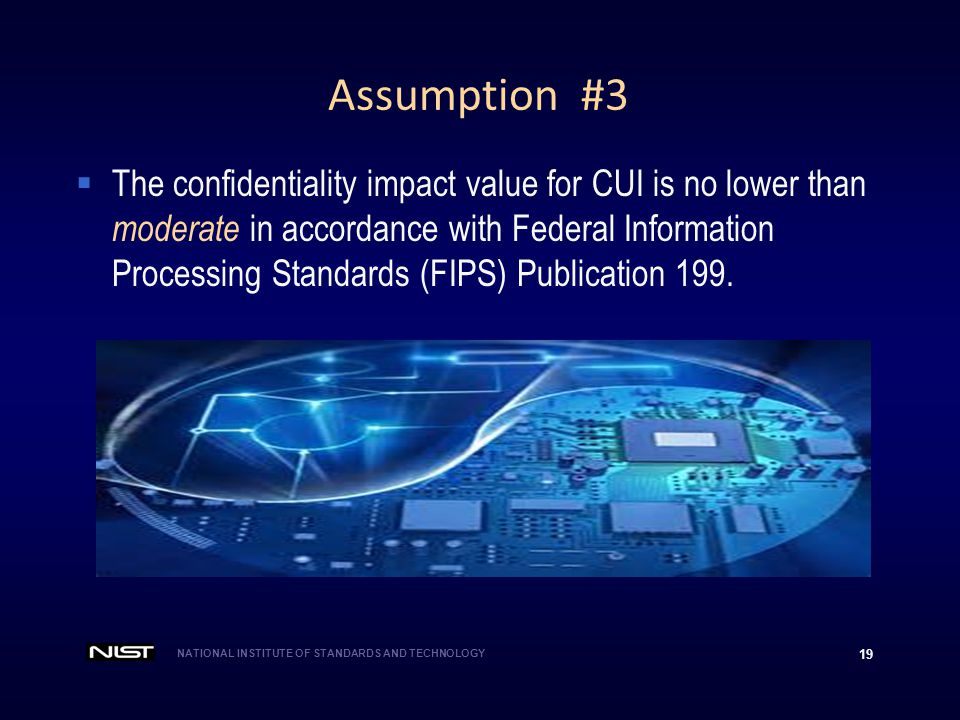 NATIONAL INSTITUTE OF STANDARDS AND TECHNOLOGY 19 Assumption #3  The confidentiality impact value for CUI is no lower than moderate in accordance wit