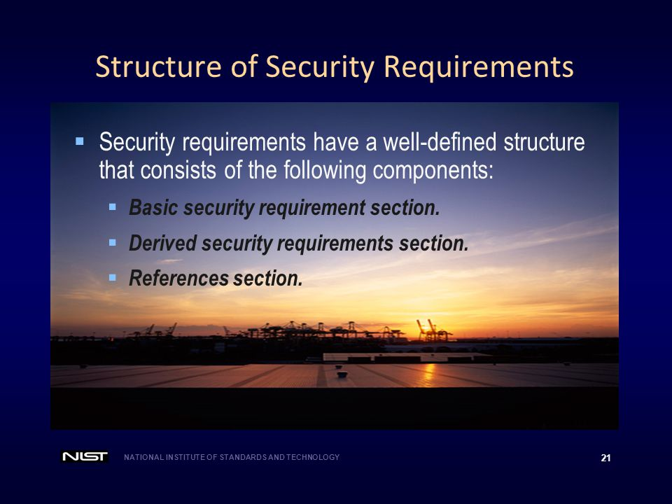 NATIONAL INSTITUTE OF STANDARDS AND TECHNOLOGY 21 Structure of Security Requirements  Security requirements have a well-defined structure that consis