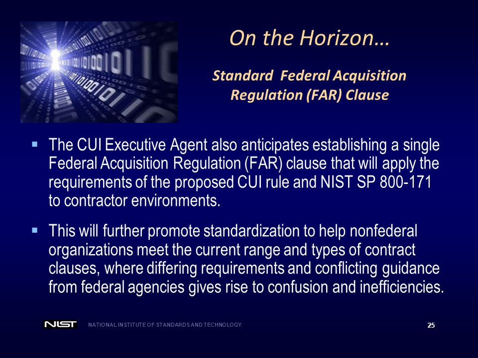 NATIONAL INSTITUTE OF STANDARDS AND TECHNOLOGY 25 On the Horizon… Standard Federal Acquisition Regulation (FAR) Clause  The CUI Executive Agent also