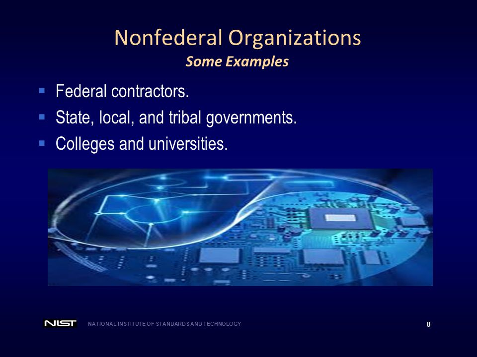 NATIONAL INSTITUTE OF STANDARDS AND TECHNOLOGY 8 Nonfederal Organizations Some Examples  Federal contractors.  State, local, and tribal governments.