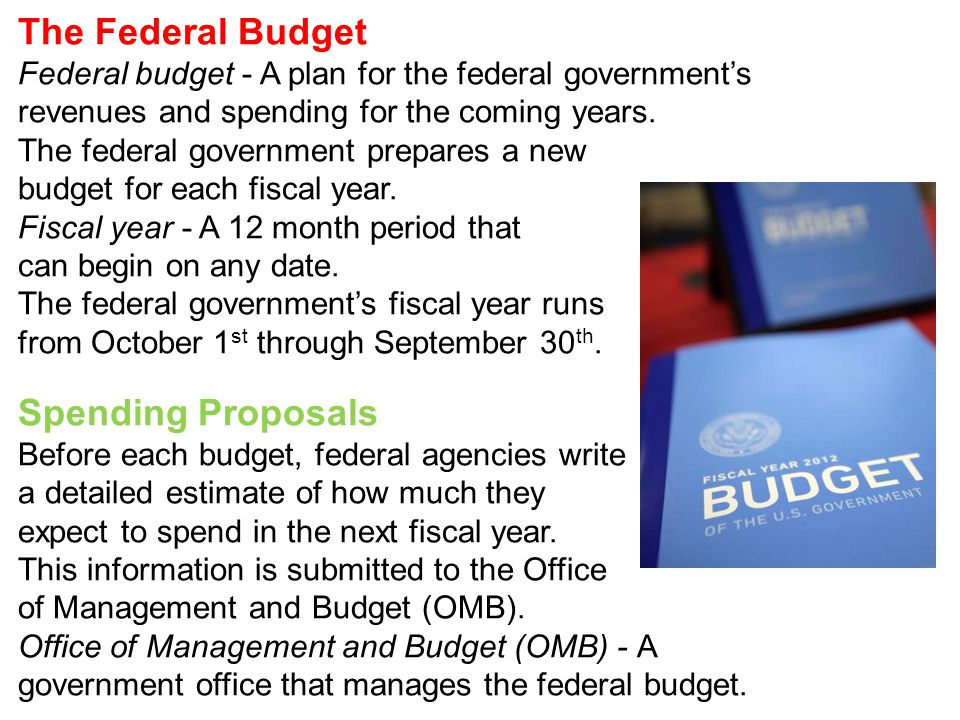 The Federal Budget Federal budget - A plan for the federal government's revenues and spending for the coming years. The federal government prepares a