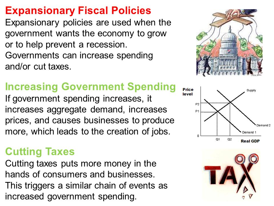 Expansionary Fiscal Policies Expansionary policies are used when the government wants the economy to grow or to help prevent a recession. Governments