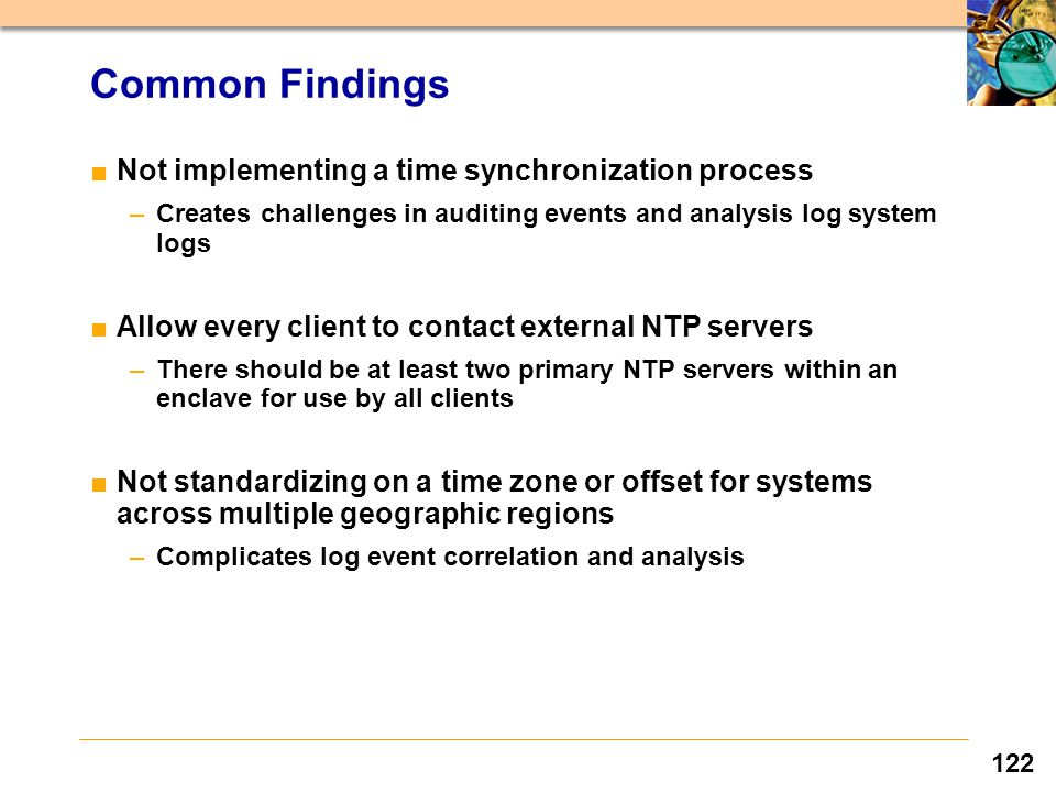 122 Common Findings ■Not implementing a time synchronization process –Creates challenges in auditing events and analysis log system logs ■Allow every client to contact external NTP servers –There should be at least two primary NTP servers within an enclave for use by all clients ■Not standardizing on a time zone or offset for systems across multiple geographic regions –Complicates log event correlation and analysis