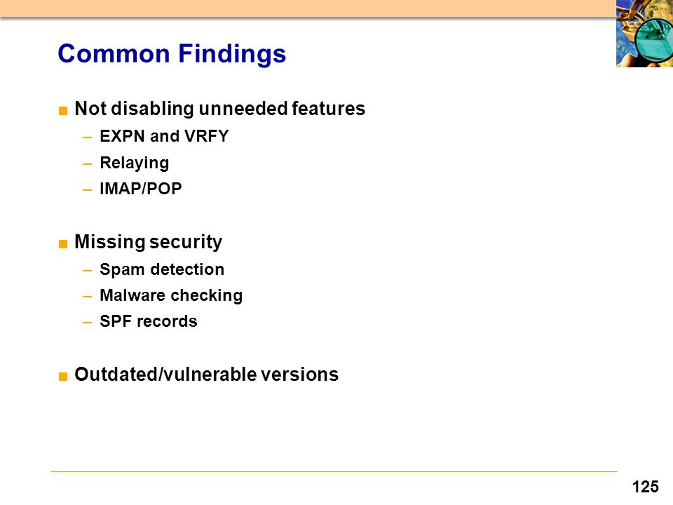 125 Common Findings ■Not disabling unneeded features –EXPN and VRFY –Relaying –IMAP/POP ■Missing security –Spam detection –Malware checking –SPF records ■Outdated/vulnerable versions