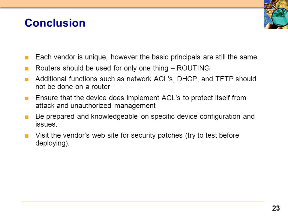 23 ■Each vendor is unique, however the basic principals are still the same ■Routers should be used for only one thing – ROUTING ■Additional functions such as network ACL's, DHCP, and TFTP should not be done on a router ■Ensure that the device does implement ACL's to protect itself from attack and unauthorized management ■Be prepared and knowledgeable on specific device configuration and issues.